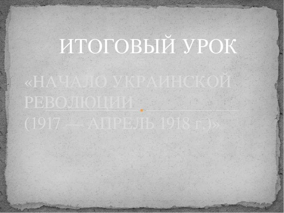 «НАЧАЛО УКРАИНСКОЙ РЕВОЛЮЦИИ (1917 — АПРЕЛЬ 1918 г.)» ИТОГОВЫЙ УРОК