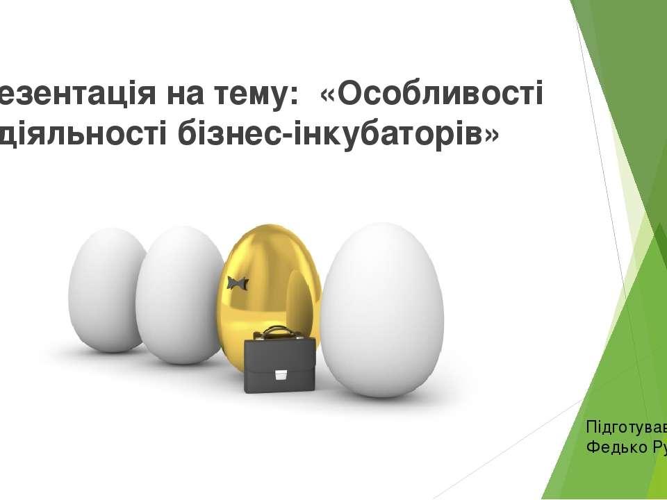 Презентація на тему: «Особливості діяльності бізнес-інкубаторів» Підготував Ф...
