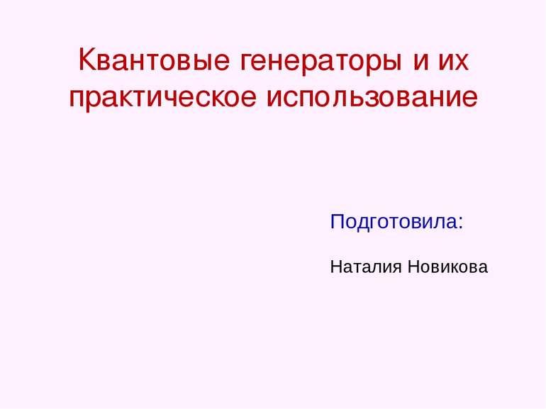 Квантовые генераторы и их практическое использование Подготовила: Наталия Нов...
