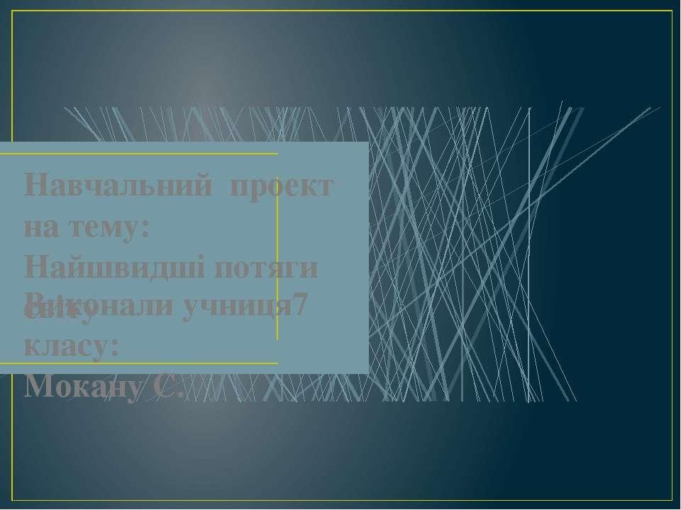 Навчальний проект на тему: Найшвидші потяги світу Виконала учниця 7 класу: Мо...