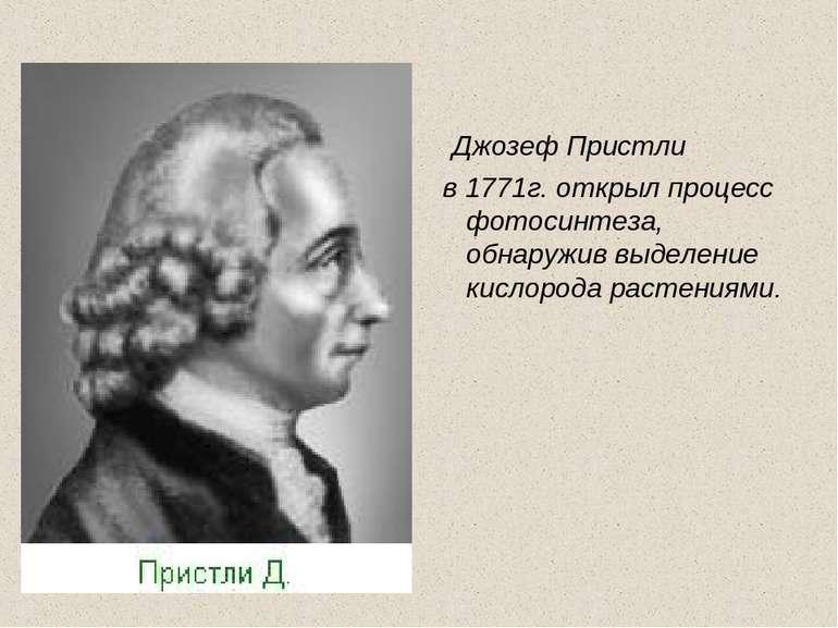 Джозеф Пристли в 1771г. открыл процесс фотосинтеза, обнаружив выделение кисло...