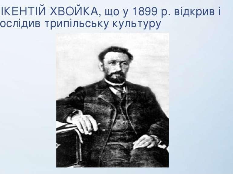 ВІКЕНТІЙ ХВОЙКА, що у 1899 р. відкрив і дослідив трипільську культуру