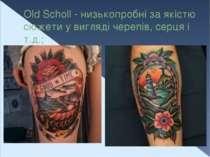 Old Scholl - низькопробні за якістю сюжети у вигляді черепів, серця і т.д.;