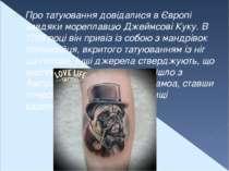 Про татуювання довідалися в Європі завдяки мореплавцю Джеймсові Куку. В 1769 ...