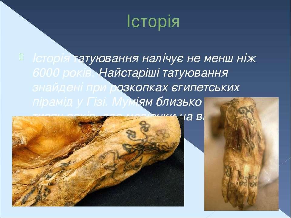 Історія Історія татуювання налічує не менш ніж 6000 років. Найстаріші татуюва...
