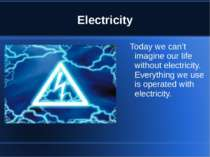 Electricity Today we can't imagine our life without electricity. Everything w...