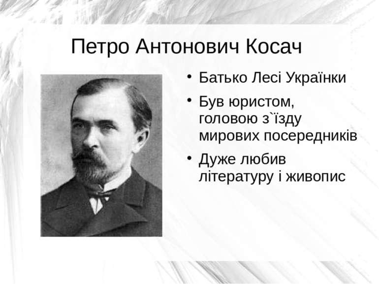 Петро Антонович Косач Батько Лесі Українки Був юристом, головою з`їзду мирови...