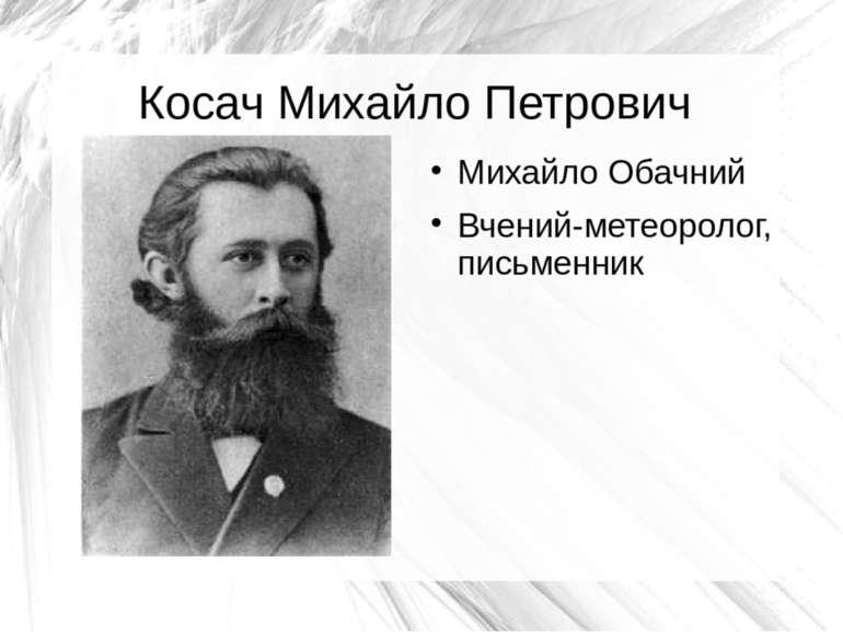 Косач Михайло Петрович Михайло Обачний Вчений-метеоролог, письменник