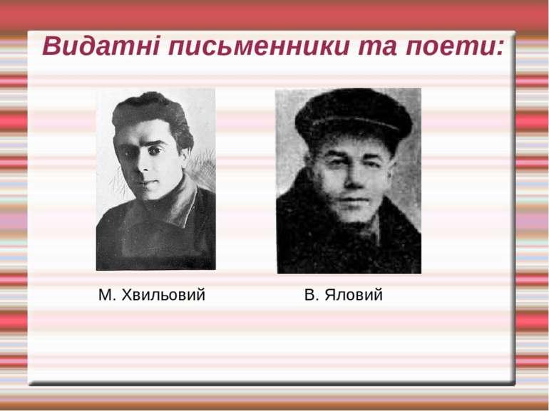 Видатні письменники та поети: М. Хвильовий В. Яловий