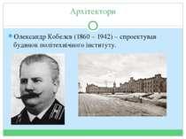 Архітектори Олександр Кобелєв (1860 – 1942) – спроектував будинок політехнічн...