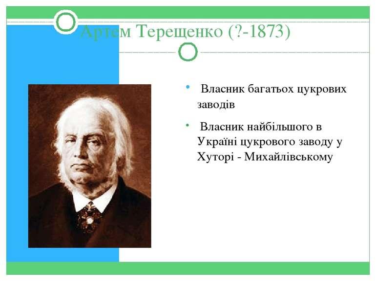 Артем Терещенко (?-1873) Власник багатьох цукрових заводів Власник найбільшог...