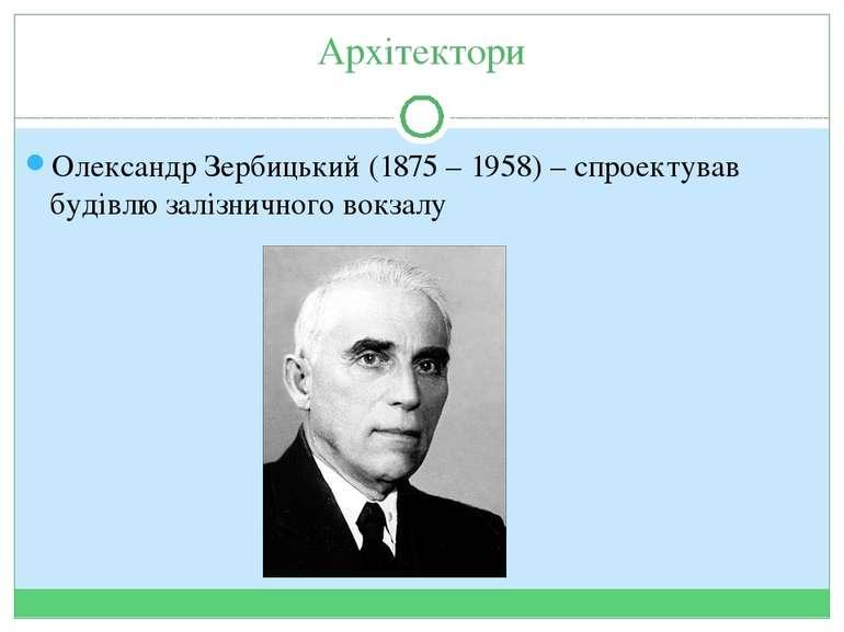 Архітектори Олександр Зербицький (1875 – 1958) – спроектував будівлю залізнич...