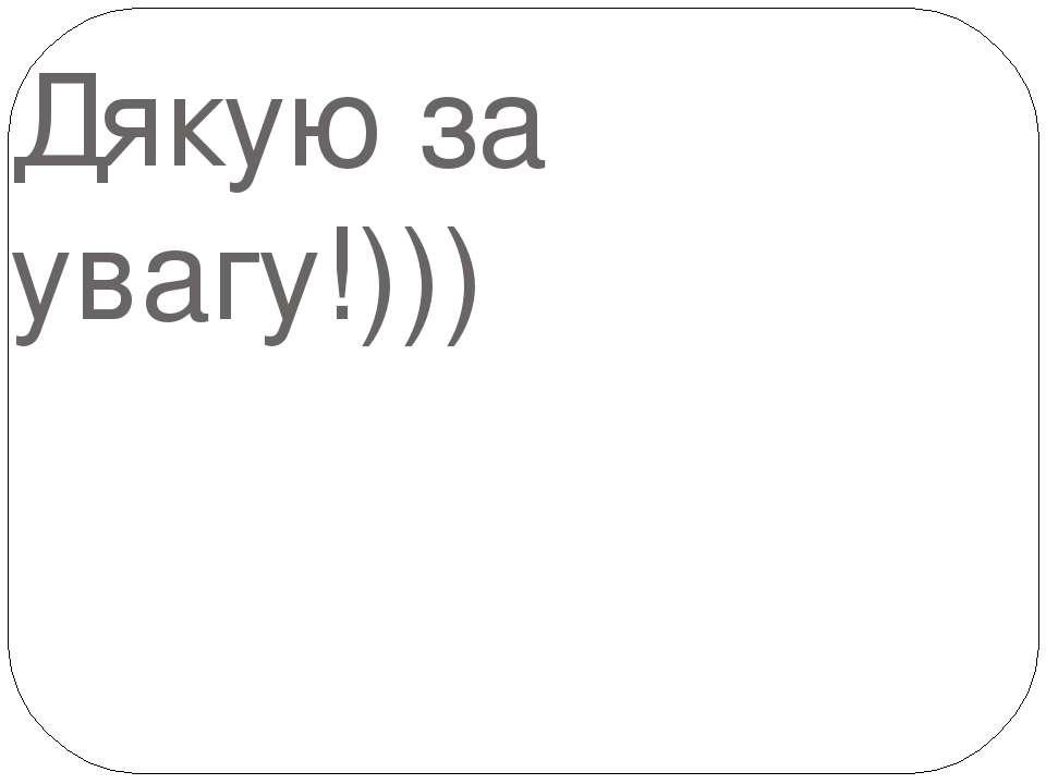 Дякую за увагу!)))