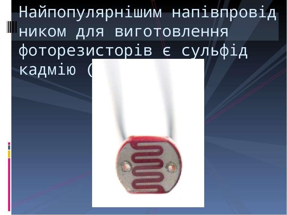 Найпопулярнішимнапівпровідником для виготовлення фоторезисторів єсульфід ка...