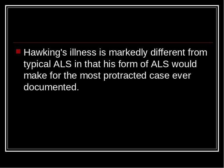Hawking's illness is markedly different from typical ALS in that his form of ...