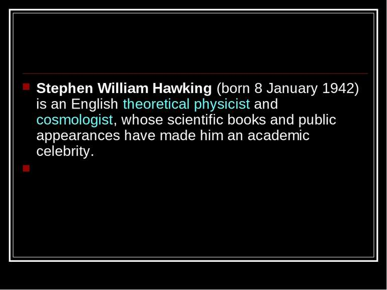 Stephen William Hawking (born 8 January 1942) is an English theoretical physi...