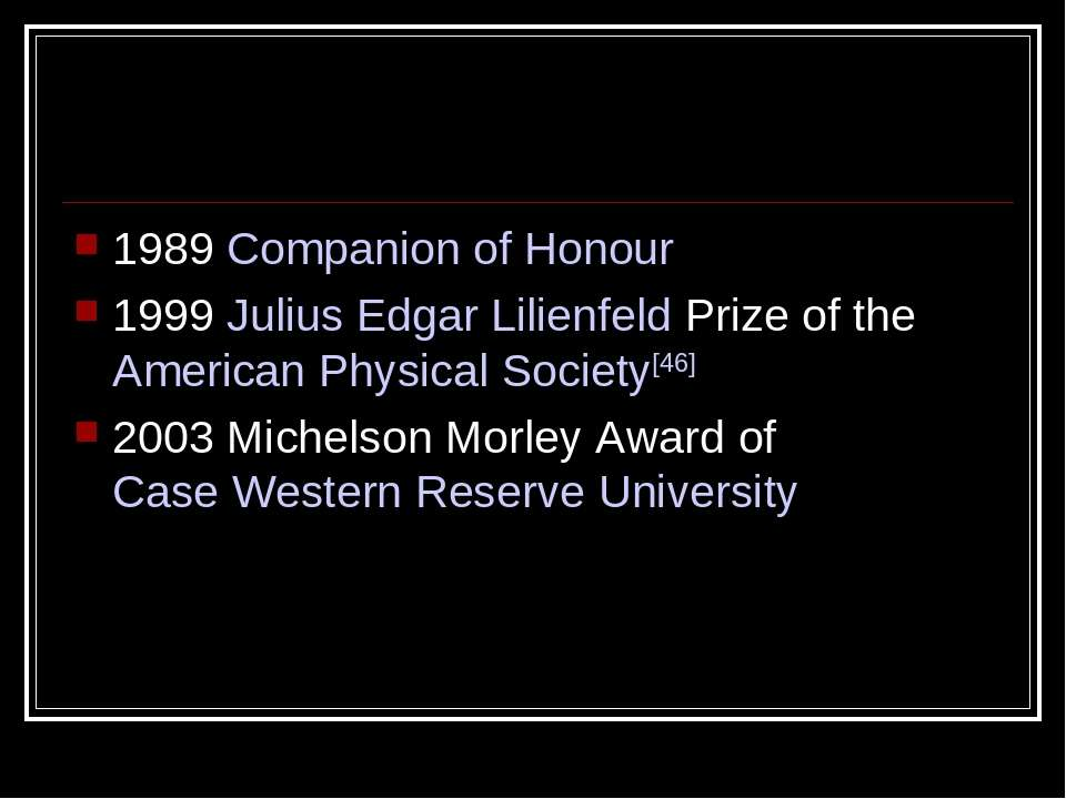 1989 Companion of Honour 1999 Julius Edgar Lilienfeld Prize of the American P...