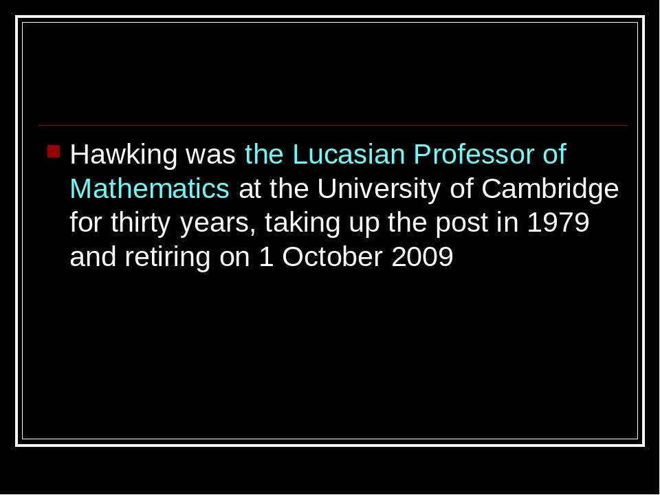Hawking was the Lucasian Professor of Mathematics at the University of Cambri...