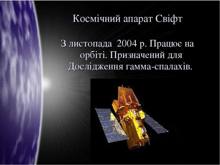 Космічний апарат Свіфт З листопада 2004 р. Працює на орбіті. Призначений для ...