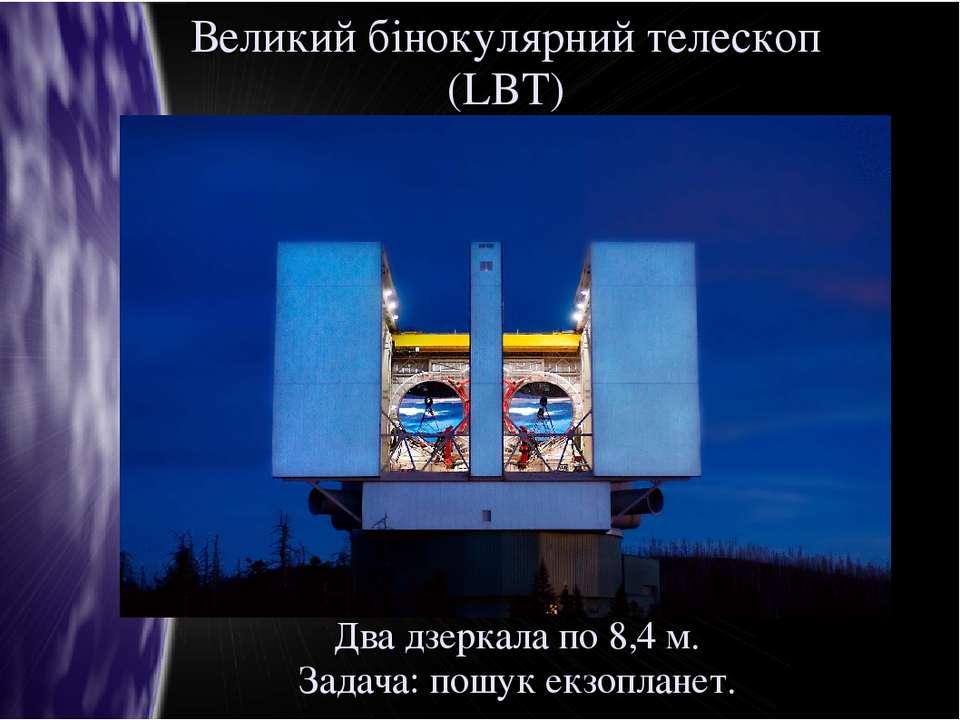 Великий бінокулярний телескоп (LBT) Два дзеркала по 8,4 м. Задача: пошук екзо...