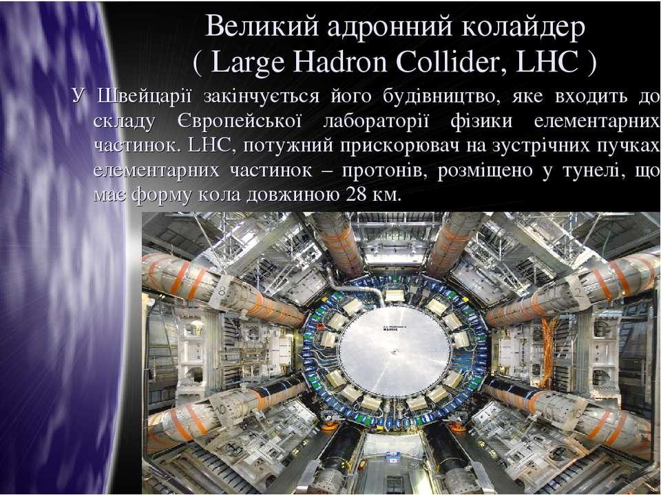 Великий адронний колайдер ( Large Hadron Collider, LHC ) У Швейцарії закінчує...