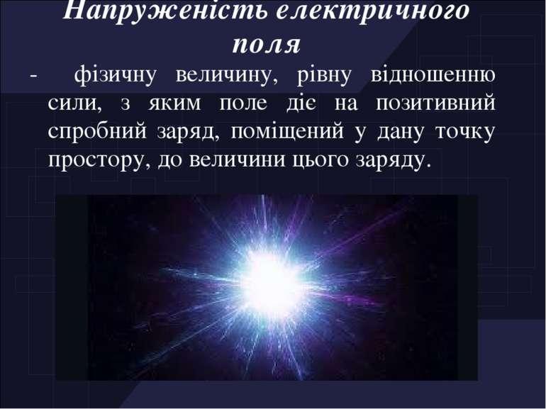 Напруженість електричного поля - фізичну величину, рівну відношенню сили, з я...