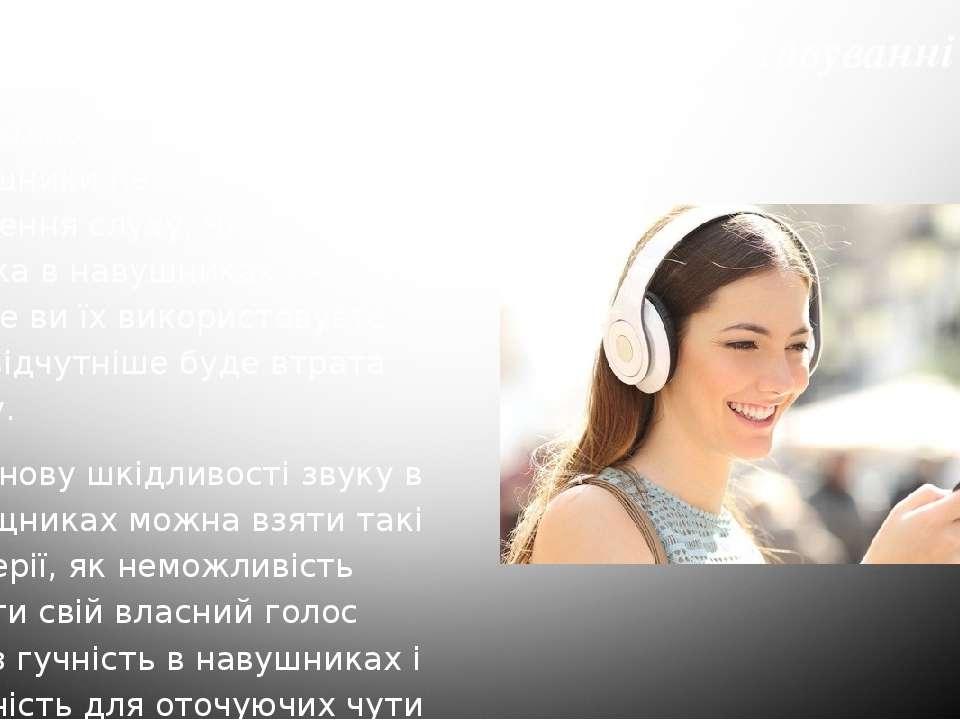 вуєте, тим відчутніше буде втрата слуху. За основу шкідливості звуку в навущн...
