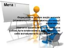 Мета : Формування різних видів мотивів (пізнавальної,саморозвитку,мотивації д...