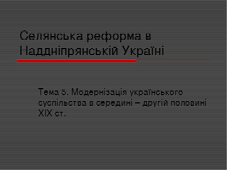 Селянська реформа в Наддніпрянській Україні Тема 5. Модернізація українського...
