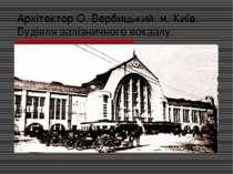 Архітектор О. Вербицький. м. Київ. Будівля залізничного вокзалу.