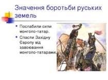 Значення боротьби руських земель Послабили сили монголо-татар. Спасли Західну...
