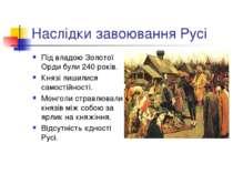 Наслідки завоювання Русі Під владою Золотої Орди були 240 років. Князі лишили...