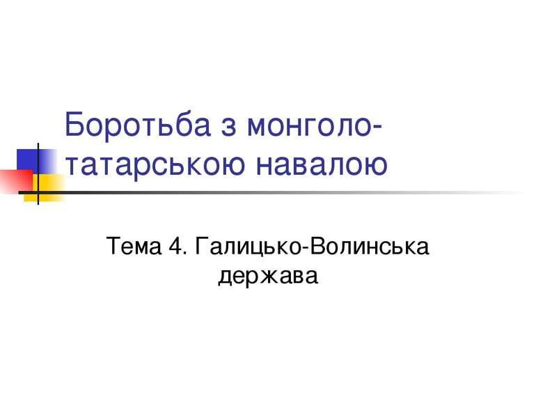 Боротьба з монголо-татарською навалою Тема 4. Галицько-Волинська держава