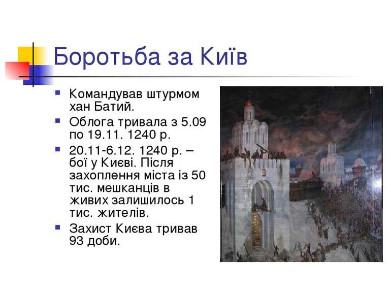 Боротьба за Київ Командував штурмом хан Батий. Облога тривала з 5.09 по 19.11...