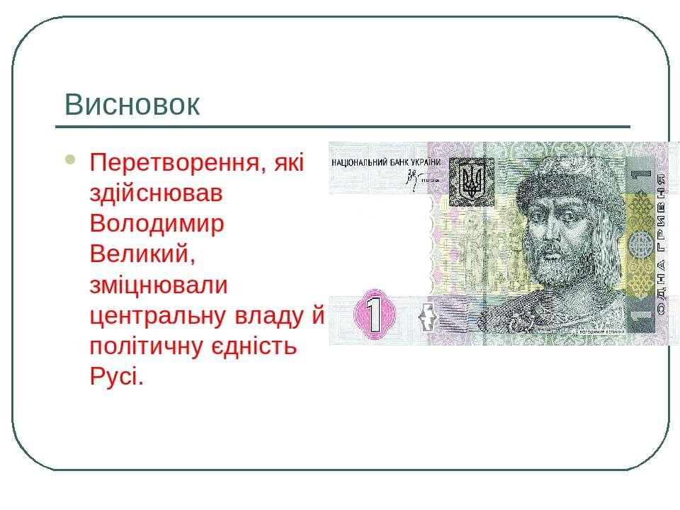 Висновок Перетворення, які здійснював Володимир Великий, зміцнювали центральн...