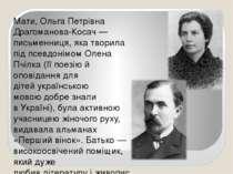 Мати, Ольга Петрівна Драгоманова-Косач— письменниця, яка творила під псевдон...