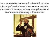 Вірхов - засновник так званої клітинної патології, в якій хворобливі процеси ...