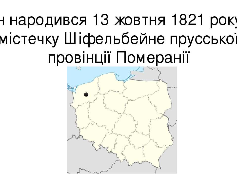 Він народився 13 жовтня 1821 року в містечку Шіфельбейне прусської провінції ...