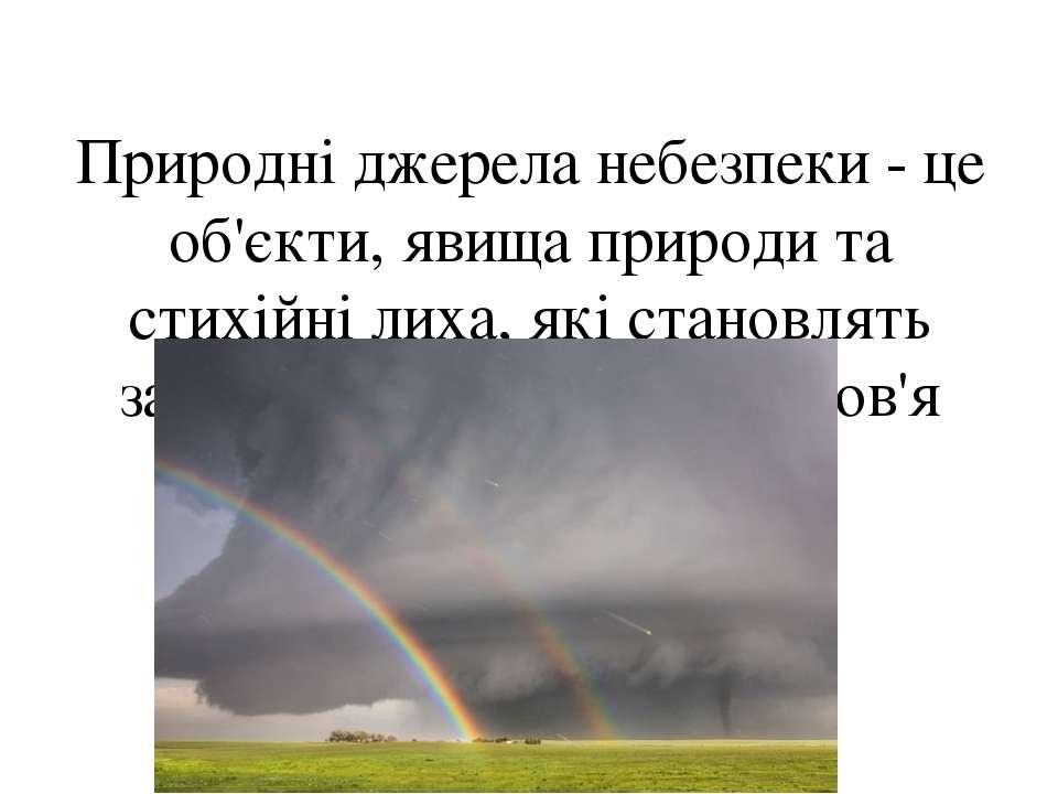 Природні джерела небезпеки - це об'єкти, явища природи та стихійні лиха, які ...