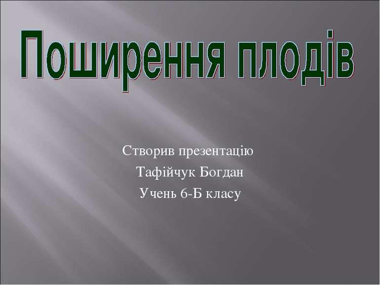 Створив презентацію Тафійчук Богдан Учень 6-Б класу
