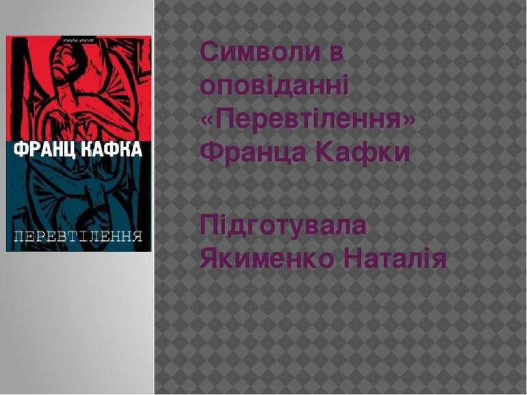 Символи в оповіданні «Перевтілення» Франца Кафки Підготувала Якименко Наталія