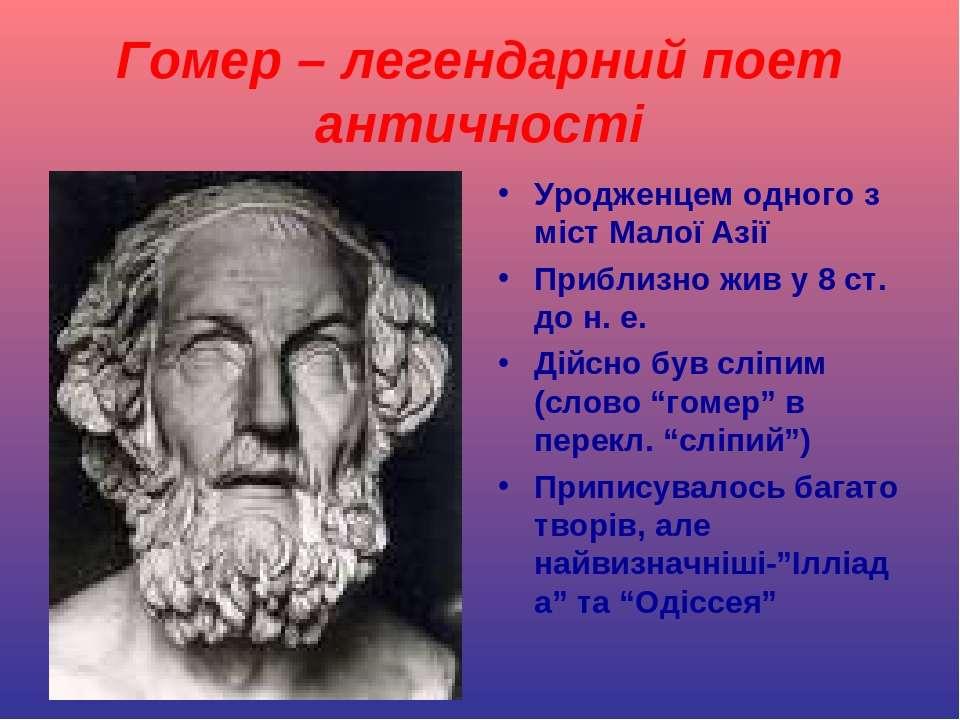 Гомер – легендарний поет античності Уродженцем одного з міст Малої Азії Прибл...