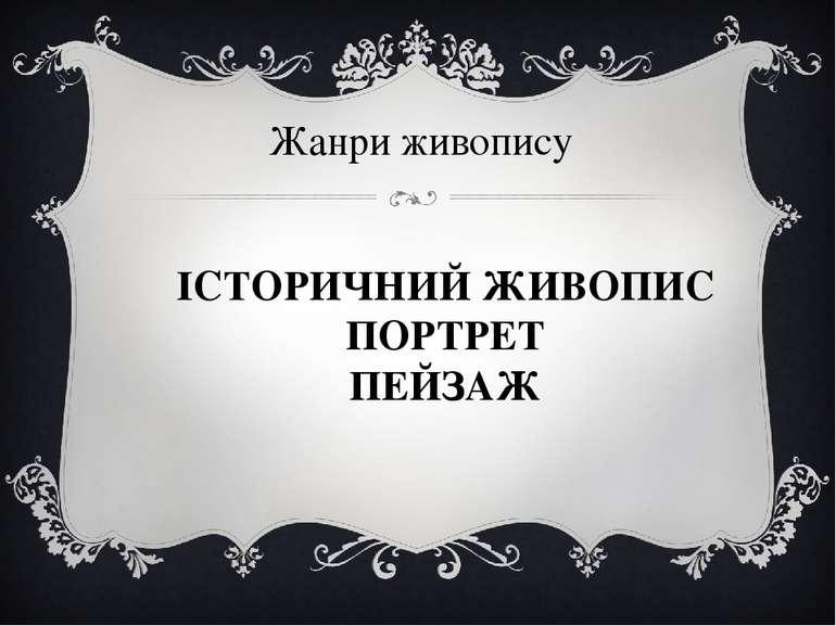Жанри живопису ІСТОРИЧНИЙ ЖИВОПИС ПОРТРЕТ ПЕЙЗАЖ