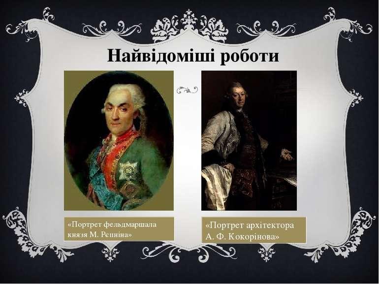 Найвідоміші роботи «Портрет фельдмаршала князя М. Рєпніна» «Портрет архітекто...