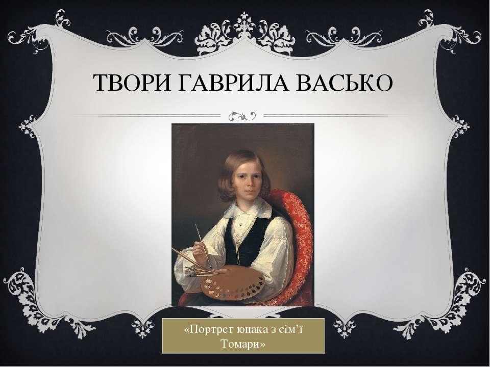 ТВОРИ ГАВРИЛА ВАСЬКО «Портрет юнака з сім'ї Томари»