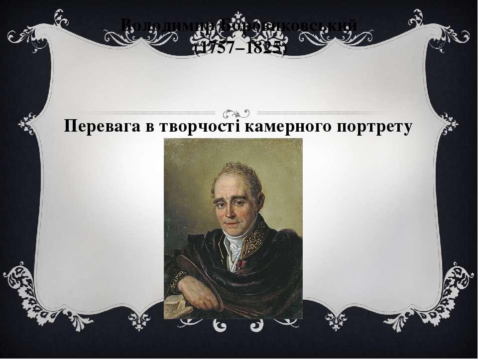 Володимир Боровиковський (1757–1825) Перевага в творчості камерного портрету