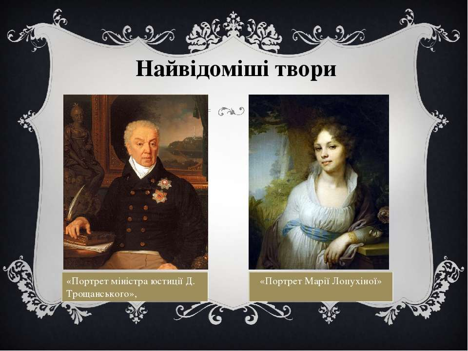 Найвідоміші твори «Портрет міністра юстиції Д. Трощанського», «Портрет Марії ...