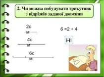 2см 4см 6см 6 =2 + 4 НІ 2. Чи можна побудувати трикутник з відрізків заданої ...