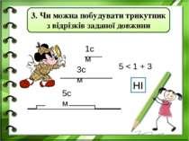 1см 3см 5см 5 < 1 + 3 НІ 3. Чи можна побудувати трикутник з відрізків заданої...