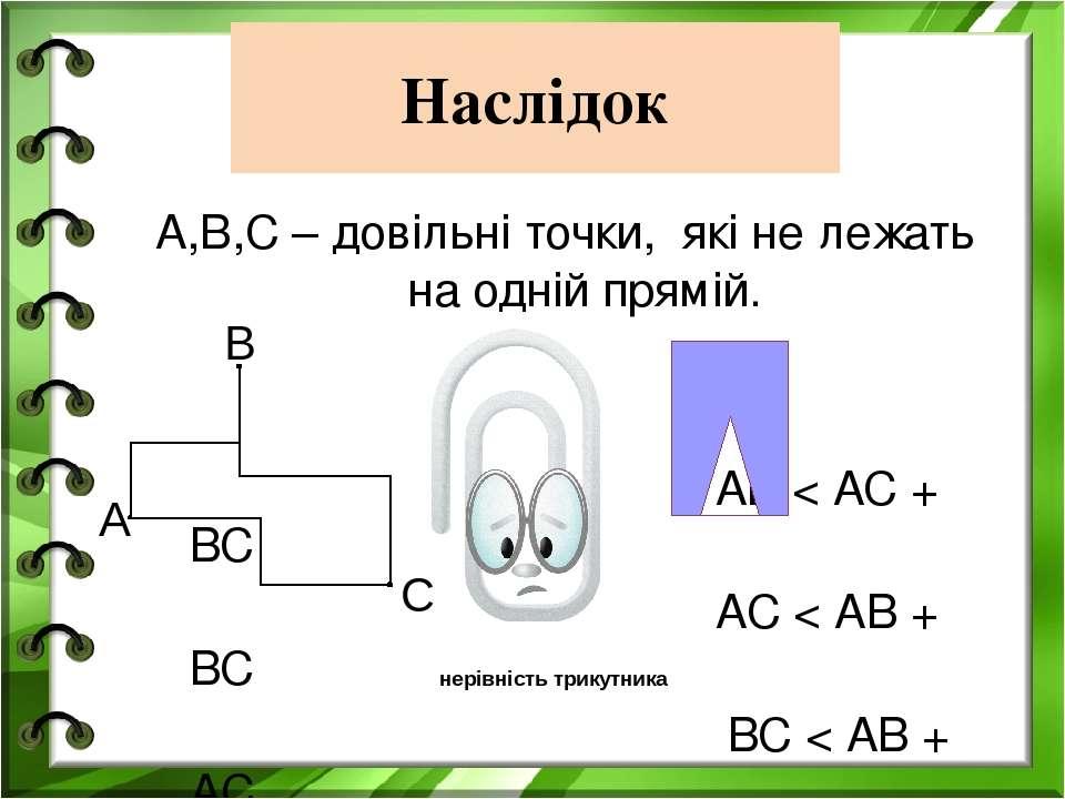 Наслідок А,В,С – довільні точки, які не лежать на одній прямій. АВ < АС + ВС ...
